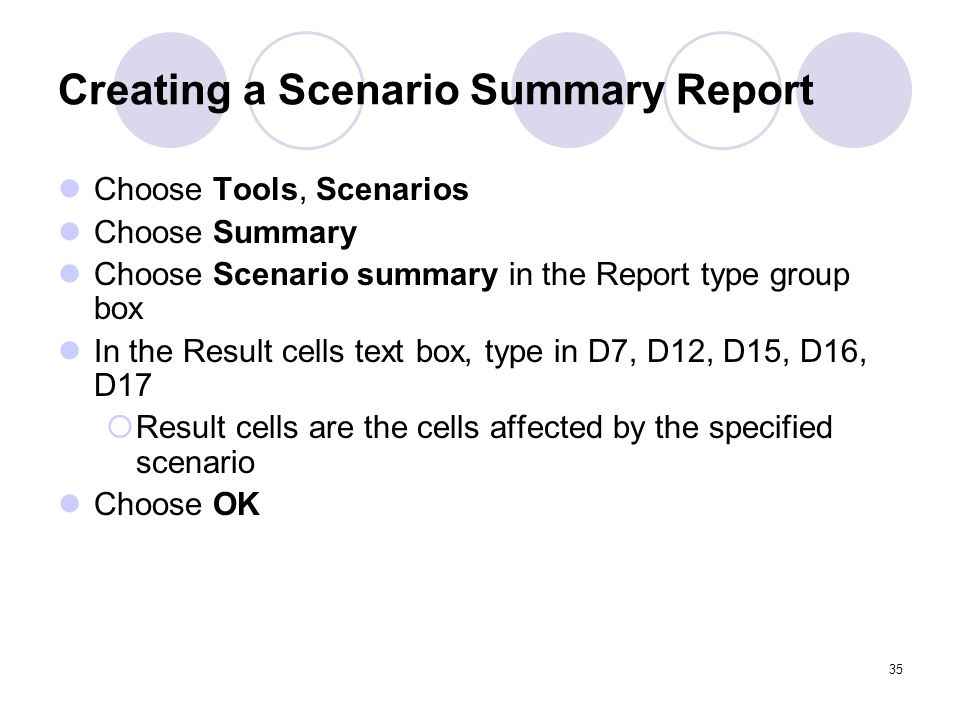 35 Creating a Scenario Summary Report Choose Tools, Scenarios Choose Summary Choose Scenario summary in the Report type group box In the Result cells