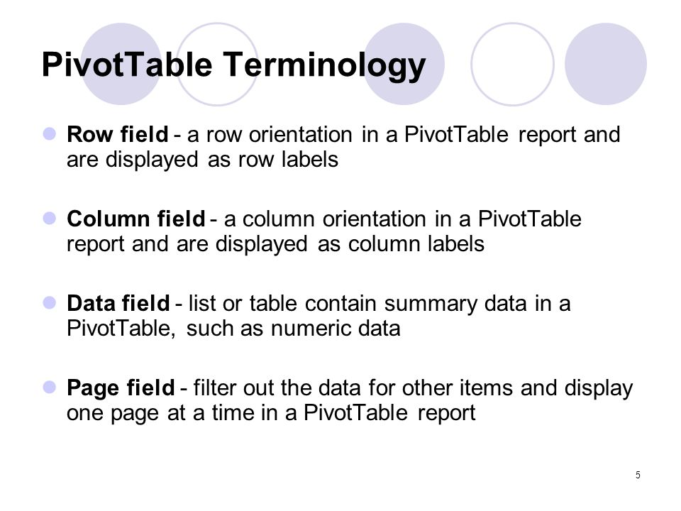 5 PivotTable Terminology Row field - a row orientation in a PivotTable report and are displayed as row labels Column field - a column orientation in a