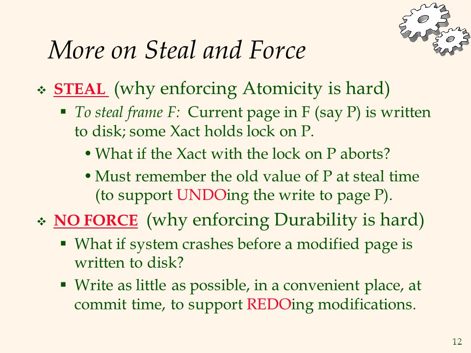 12 More on Steal and Force  STEAL (why enforcing Atomicity is hard)  To steal frame F: Current page in F (say P) is written to disk; some Xact holds lock on P.