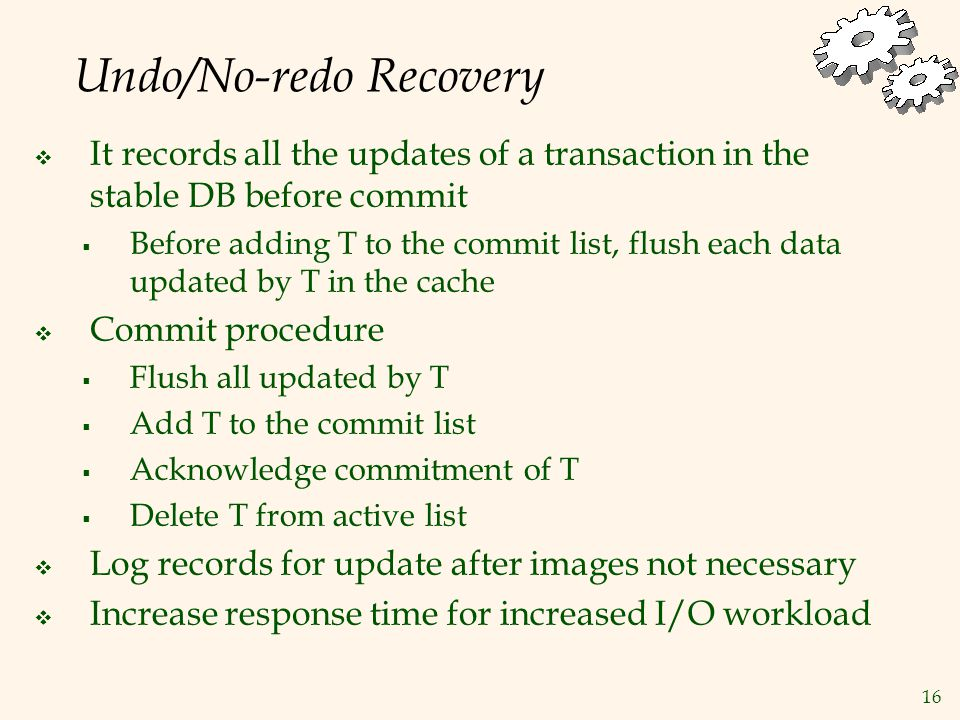 16 Undo/No-redo Recovery  It records all the updates of a transaction in the stable DB before commit  Before adding T to the commit list, flush each data updated by T in the cache  Commit procedure  Flush all updated by T  Add T to the commit list  Acknowledge commitment of T  Delete T from active list  Log records for update after images not necessary  Increase response time for increased I/O workload