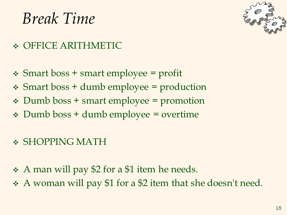 18 Break Time  OFFICE ARITHMETIC  Smart boss + smart employee = profit  Smart boss + dumb employee = production  Dumb boss + smart employee = promotion  Dumb boss + dumb employee = overtime  SHOPPING MATH  A man will pay $2 for a $1 item he needs.