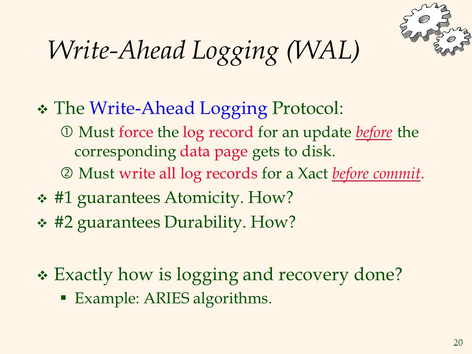 20 Write-Ahead Logging (WAL)  The Write-Ahead Logging Protocol:  Must force the log record for an update before the corresponding data page gets to disk.