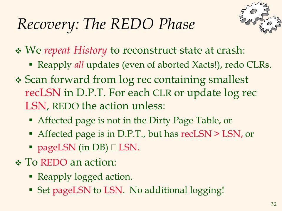 32 Recovery: The REDO Phase  We repeat History to reconstruct state at crash:  Reapply all updates (even of aborted Xacts!), redo CLRs.