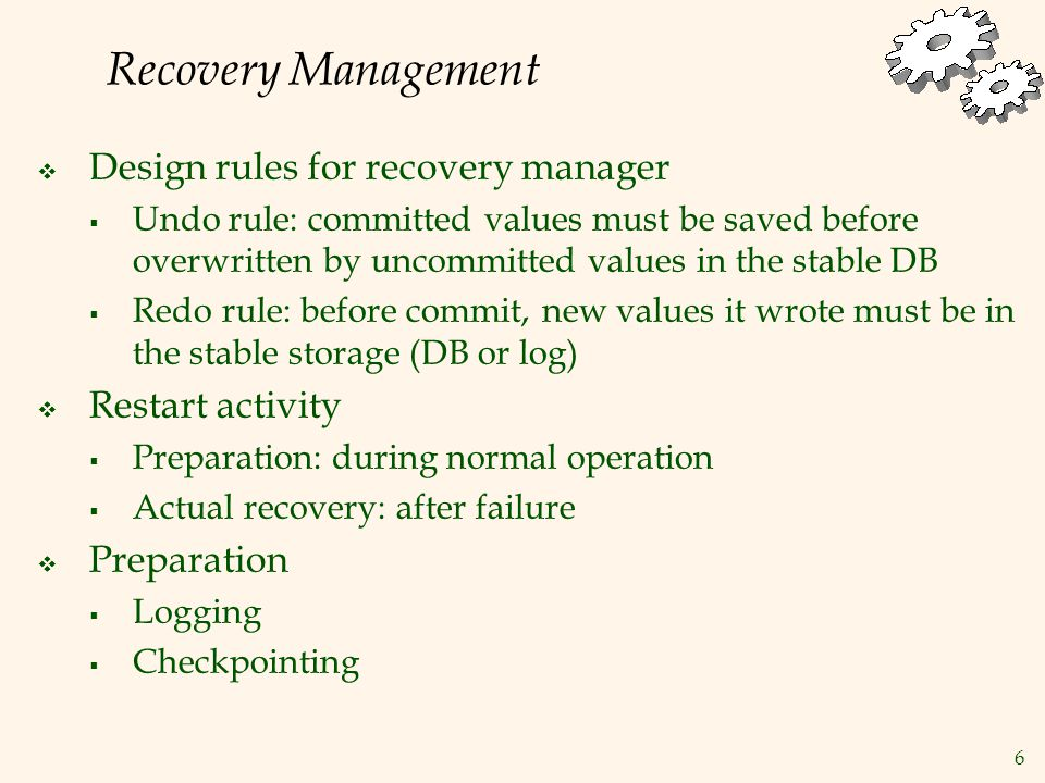 6 Recovery Management  Design rules for recovery manager  Undo rule: committed values must be saved before overwritten by uncommitted values in the stable DB  Redo rule: before commit, new values it wrote must be in the stable storage (DB or log)  Restart activity  Preparation: during normal operation  Actual recovery: after failure  Preparation  Logging  Checkpointing