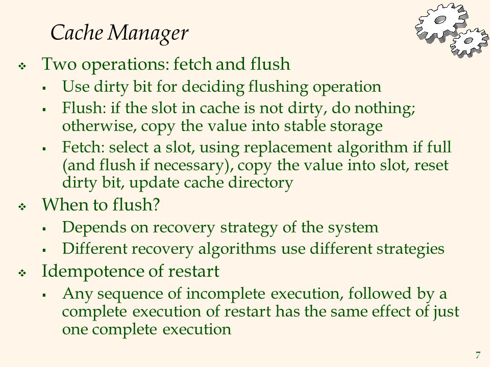 7 Cache Manager  Two operations: fetch and flush  Use dirty bit for deciding flushing operation  Flush: if the slot in cache is not dirty, do nothing; otherwise, copy the value into stable storage  Fetch: select a slot, using replacement algorithm if full (and flush if necessary), copy the value into slot, reset dirty bit, update cache directory  When to flush.