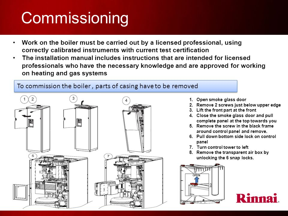 Commissioning Work on the boiler must be carried out by a licensed professional, using correctly calibrated instruments with current test certification The installation manual includes instructions that are intended for licensed professionals who have the necessary knowledge and are approved for working on heating and gas systems To commission the boiler, parts of casing have to be removed 1.Open smoke glass door 2.Remove 2 screws just below upper edge 3.Lift the front part at the front 4.Close the smoke glass door and pull complete panel at the top towards you 5.Remove the screw in the black frame around control panel and remove.