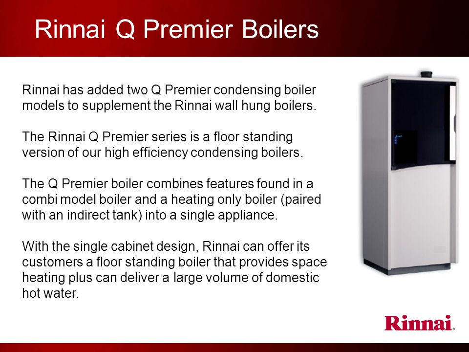 Rinnai Q Premier Boilers Rinnai has added two Q Premier condensing boiler models to supplement the Rinnai wall hung boilers.