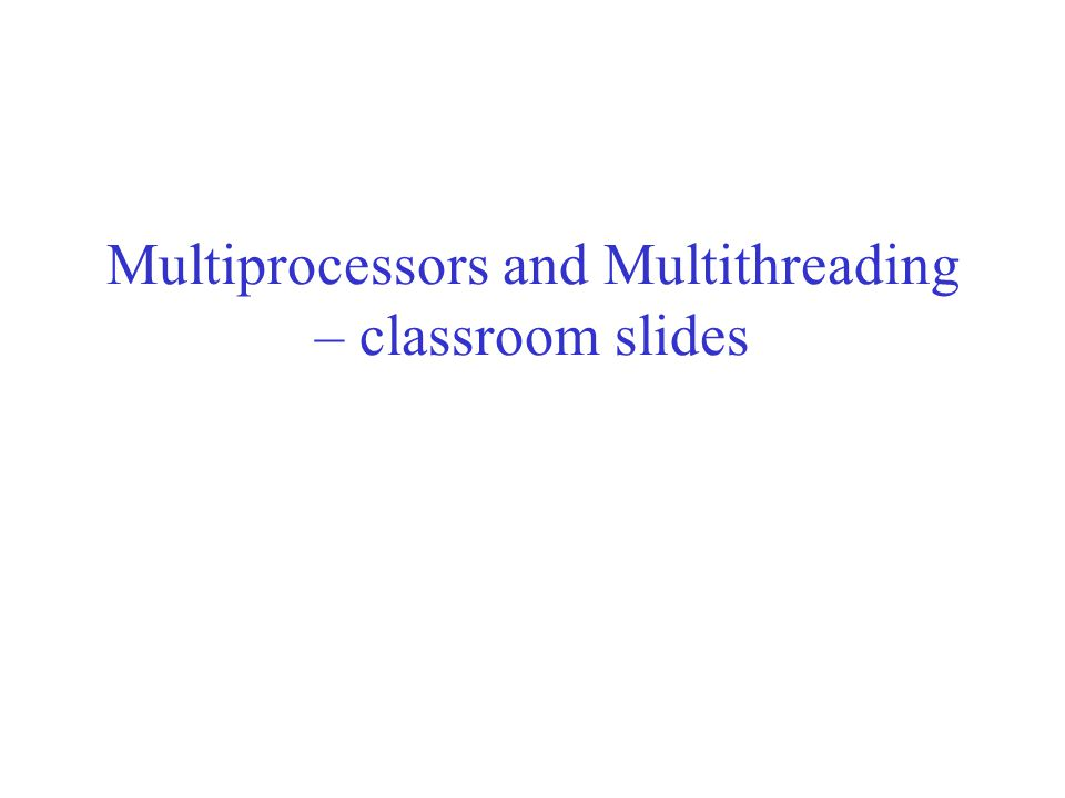 Multiprocessors and Multithreading – classroom slides