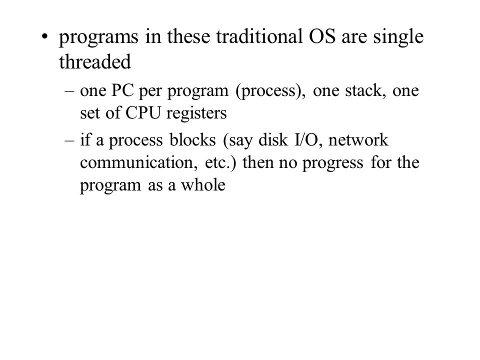 programs in these traditional OS are single threaded –one PC per program (process), one stack, one set of CPU registers –if a process blocks (say disk I/O, network communication, etc.) then no progress for the program as a whole