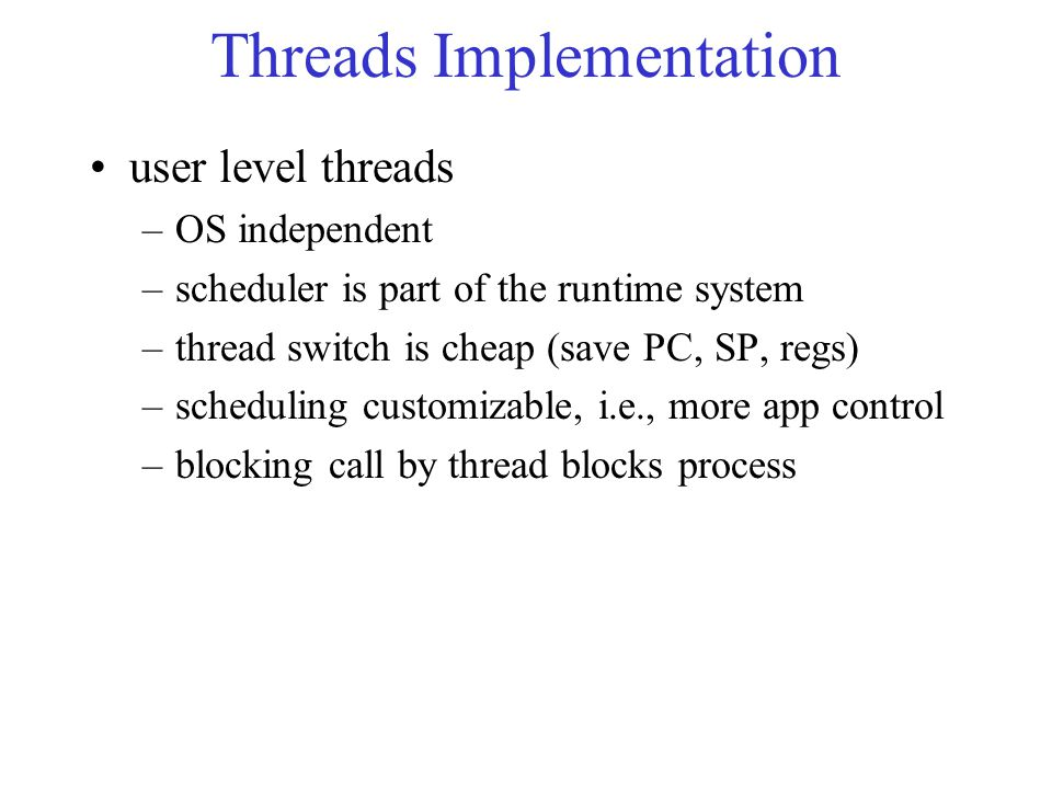 Threads Implementation user level threads –OS independent –scheduler is part of the runtime system –thread switch is cheap (save PC, SP, regs) –scheduling customizable, i.e., more app control –blocking call by thread blocks process