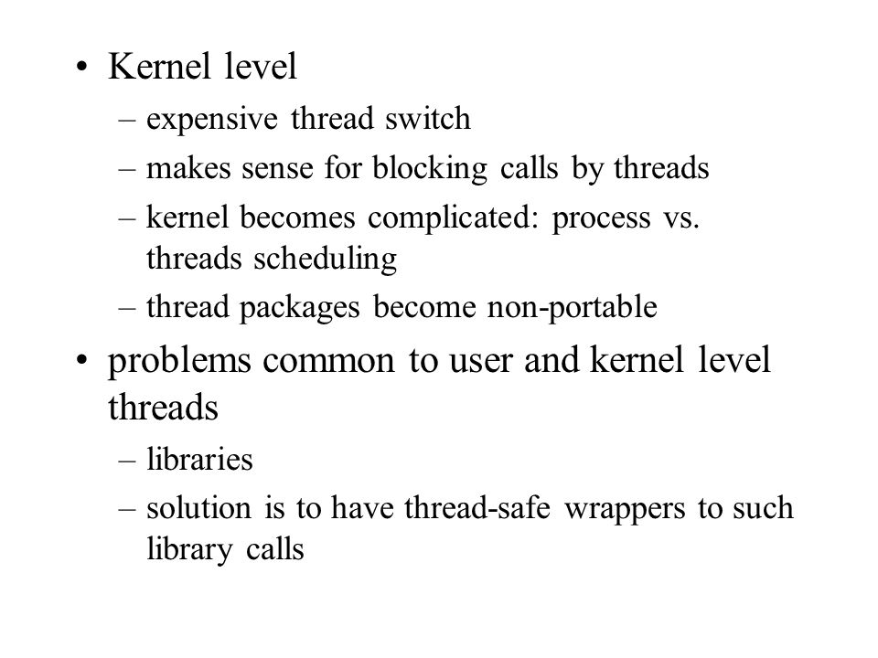 Kernel level –expensive thread switch –makes sense for blocking calls by threads –kernel becomes complicated: process vs.