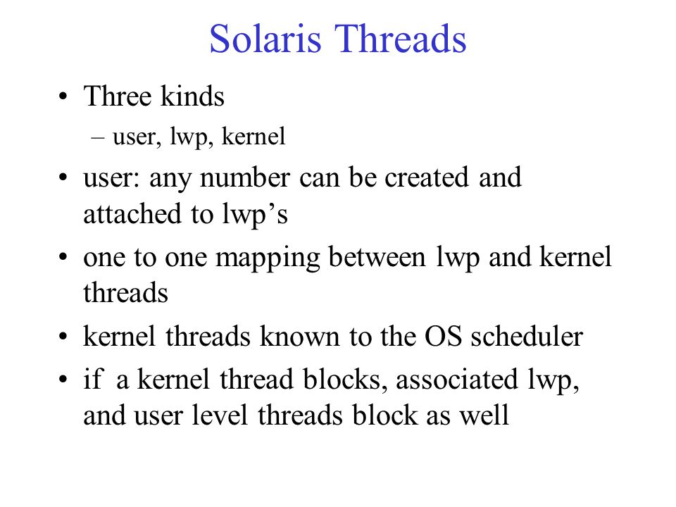 Solaris Threads Three kinds –user, lwp, kernel user: any number can be created and attached to lwp's one to one mapping between lwp and kernel threads kernel threads known to the OS scheduler if a kernel thread blocks, associated lwp, and user level threads block as well