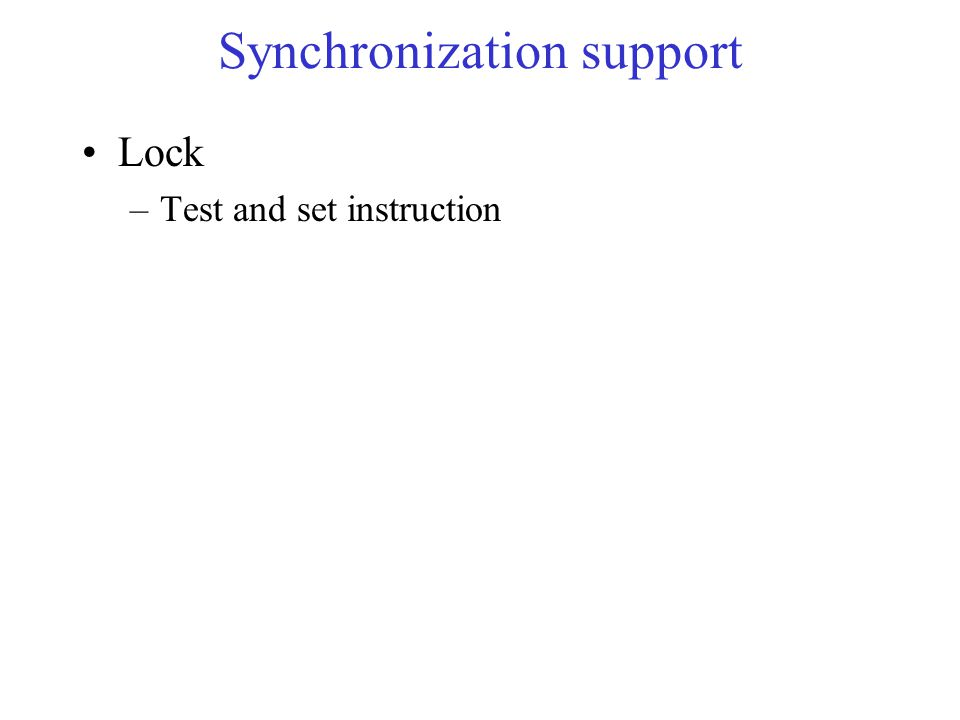 Synchronization support Lock –Test and set instruction