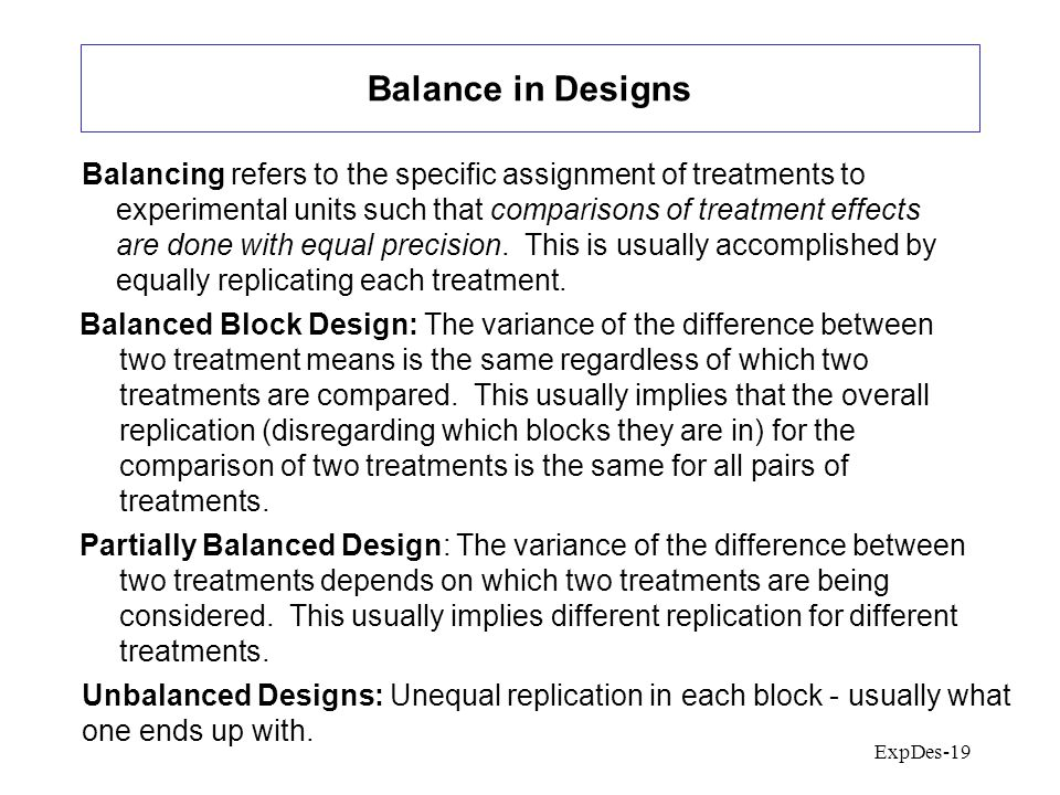 ExpDes-19 Balance in Designs Balancing refers to the specific assignment of treatments to experimental units such that comparisons of treatment effects are done with equal precision.