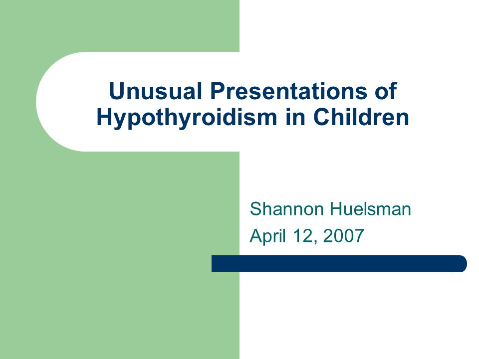 Unusual Presentations of Hypothyroidism in Children Shannon Huelsman April 12, 2007