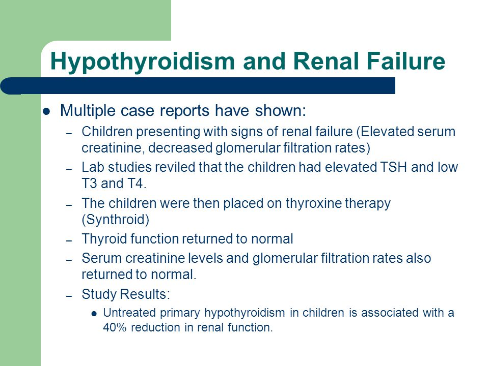 Hypothyroidism and Renal Failure Multiple case reports have shown: – Children presenting with signs of renal failure (Elevated serum creatinine, decre