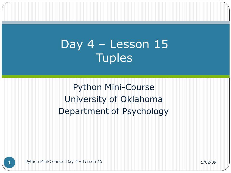 Python Mini-Course University of Oklahoma Department of Psychology Day 4 – Lesson 15 Tuples 5/02/09 Python Mini-Course: Day 4 – Lesson 15 1