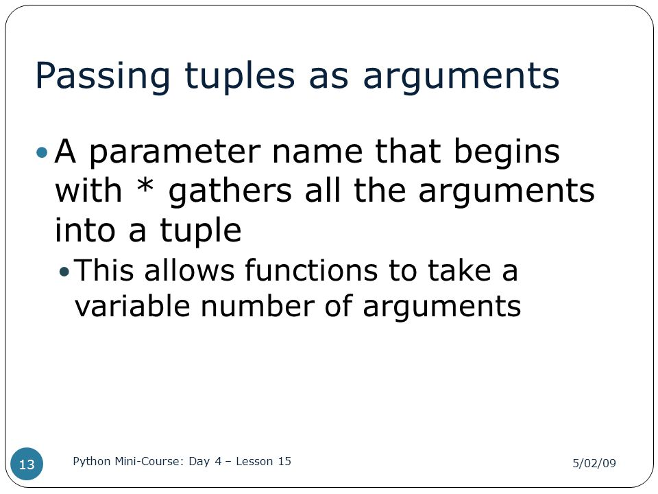 Passing tuples as arguments A parameter name that begins with * gathers all the arguments into a tuple This allows functions to take a variable number