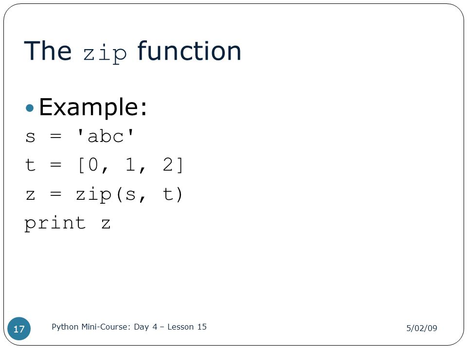 The zip function Example: s = 'abc' t = [0, 1, 2] z = zip(s, t) print z 5/02/09 Python Mini-Course: Day 4 – Lesson 15 17