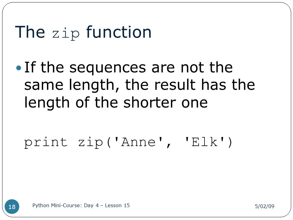 The zip function If the sequences are not the same length, the result has the length of the shorter one print zip('Anne', 'Elk') 5/02/09 Python Mini-C