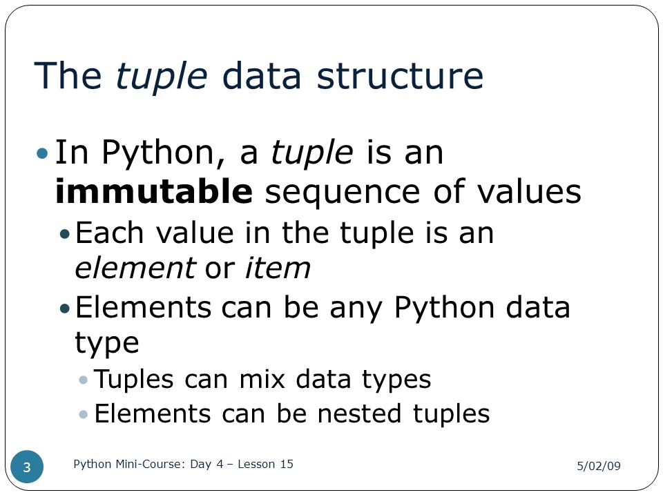 The tuple data structure In Python, a tuple is an immutable sequence of values Each value in the tuple is an element or item Elements can be any Pytho