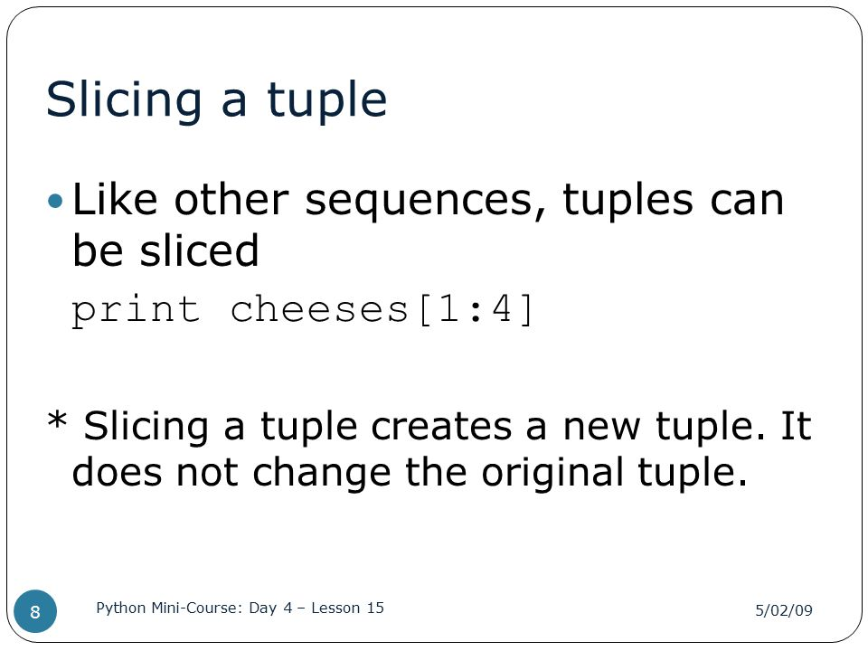 Slicing a tuple Like other sequences, tuples can be sliced print cheeses[1:4] * Slicing a tuple creates a new tuple. It does not change the original t