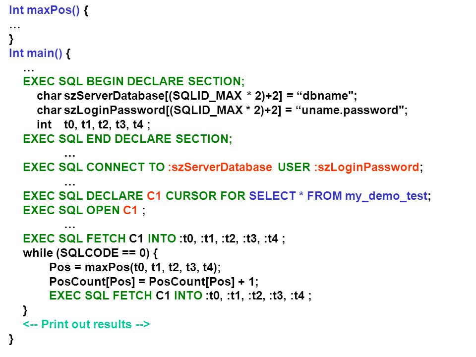 Int maxPos() { … } Int main() { … EXEC SQL BEGIN DECLARE SECTION; charszServerDatabase[(SQLID_MAX * 2)+2] = dbname ; charszLoginPassword[(SQLID_MAX * 2)+2] = uname.password ; intt0, t1, t2, t3, t4 ; EXEC SQL END DECLARE SECTION; … EXEC SQL CONNECT TO :szServerDatabase USER :szLoginPassword; … EXEC SQL DECLARE C1 CURSOR FOR SELECT * FROM my_demo_test; EXEC SQL OPEN C1 ; … EXEC SQL FETCH C1 INTO :t0, :t1, :t2, :t3, :t4 ; while (SQLCODE == 0) { Pos = maxPos(t0, t1, t2, t3, t4); PosCount[Pos] = PosCount[Pos] + 1; EXEC SQL FETCH C1 INTO :t0, :t1, :t2, :t3, :t4 ; } }