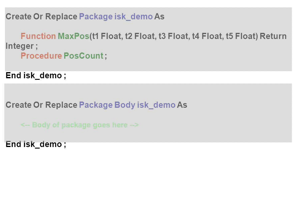 Create Or Replace Package isk_demo As Function MaxPos(t1 Float, t2 Float, t3 Float, t4 Float, t5 Float) Return Integer ; Procedure PosCount ; End isk_demo ; Create Or Replace Package Body isk_demo As End isk_demo ;