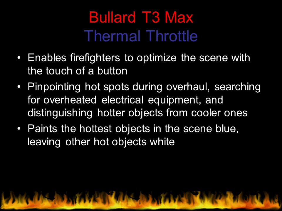 Bullard T3 Max Thermal Throttle Enables firefighters to optimize the scene with the touch of a button Pinpointing hot spots during overhaul, searching
