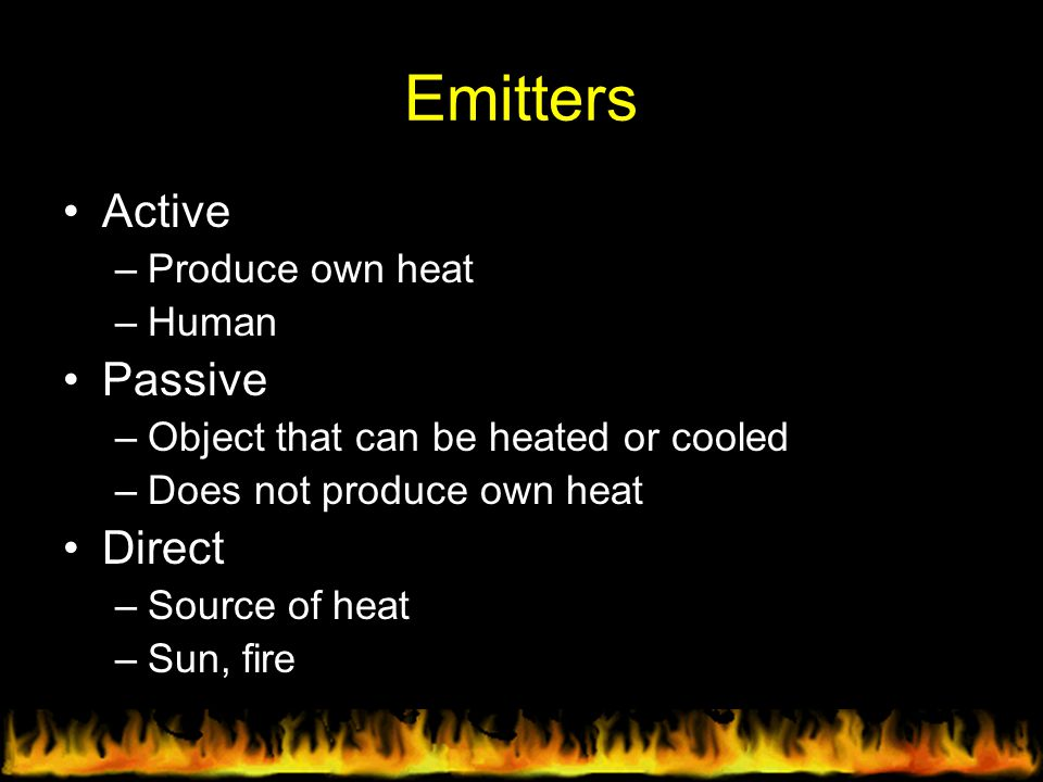 Emitters Active –Produce own heat –Human Passive –Object that can be heated or cooled –Does not produce own heat Direct –Source of heat –Sun, fire