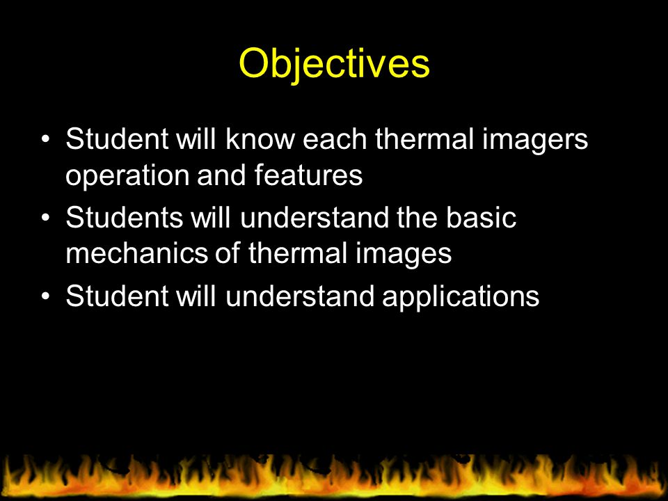 Objectives Student will know each thermal imagers operation and features Students will understand the basic mechanics of thermal images Student will u