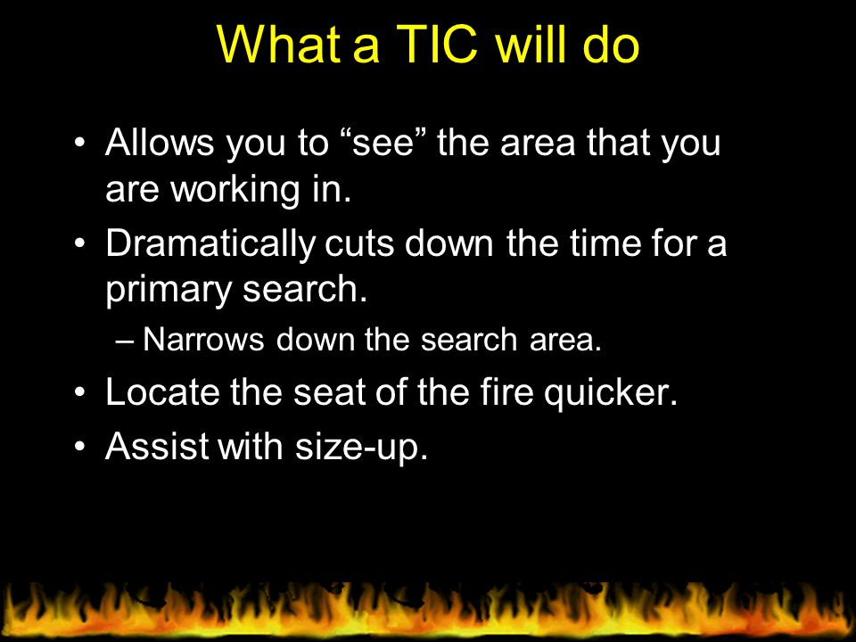 """What a TIC will do Allows you to """"see"""" the area that you are working in. Dramatically cuts down the time for a primary search. –Narrows down the searc"""