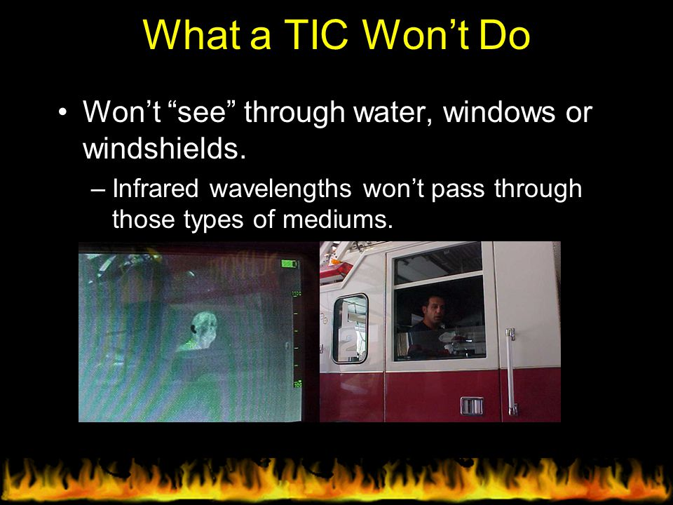 """What a TIC Won't Do Won't """"see"""" through water, windows or windshields. –Infrared wavelengths won't pass through those types of mediums."""
