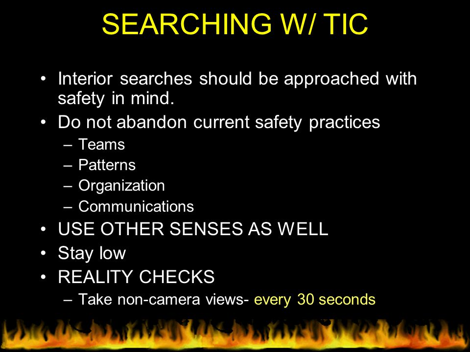 SEARCHING W/ TIC Interior searches should be approached with safety in mind. Do not abandon current safety practices –Teams –Patterns –Organization –C