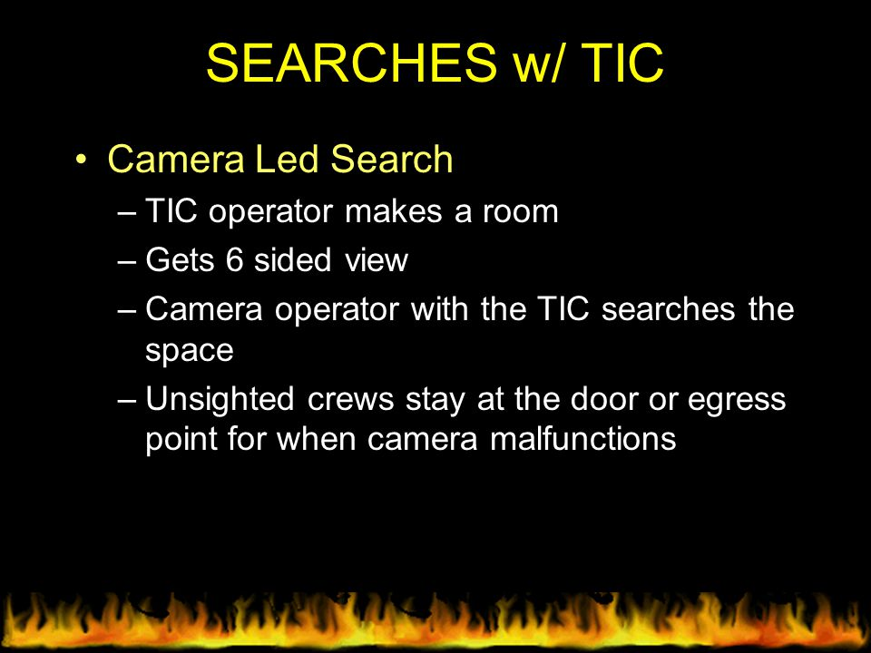 SEARCHES w/ TIC Camera Led Search –TIC operator makes a room –Gets 6 sided view –Camera operator with the TIC searches the space –Unsighted crews stay