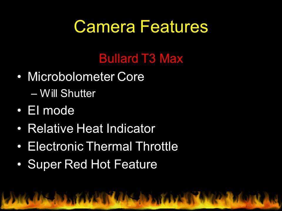 Camera Features Bullard T3 Max Microbolometer Core –Will Shutter EI mode Relative Heat Indicator Electronic Thermal Throttle Super Red Hot Feature