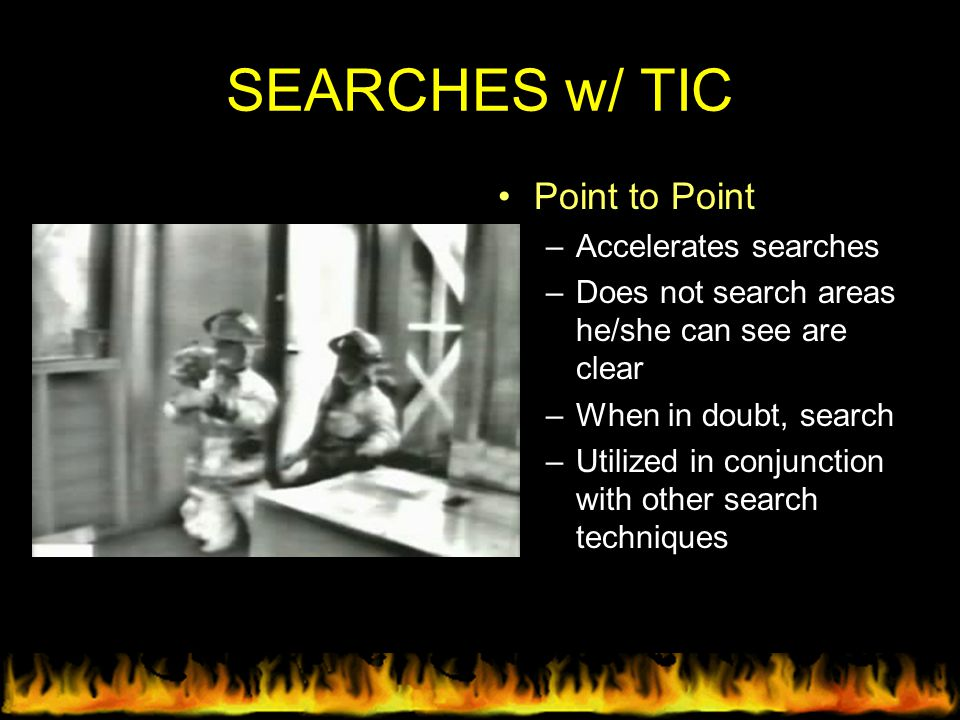 SEARCHES w/ TIC Point to Point –Accelerates searches –Does not search areas he/she can see are clear –When in doubt, search –Utilized in conjunction w