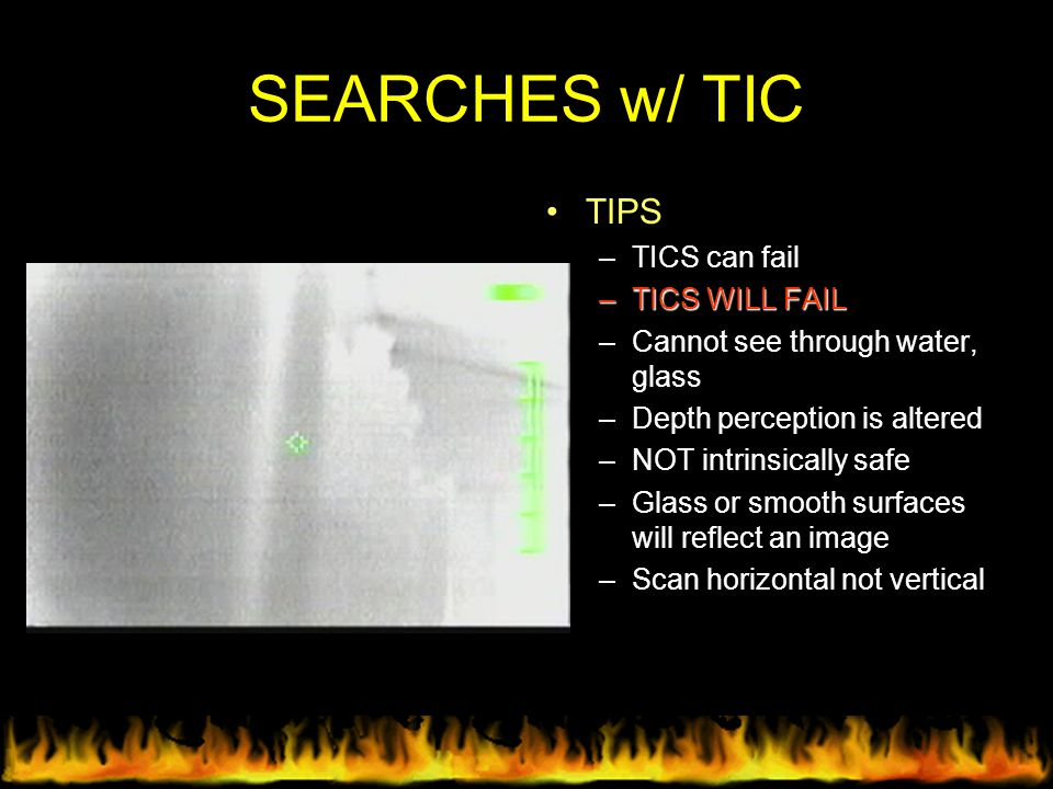 SEARCHES w/ TIC TIPS –TICS can fail –TICS WILL FAIL –Cannot see through water, glass –Depth perception is altered –NOT intrinsically safe –Glass or sm