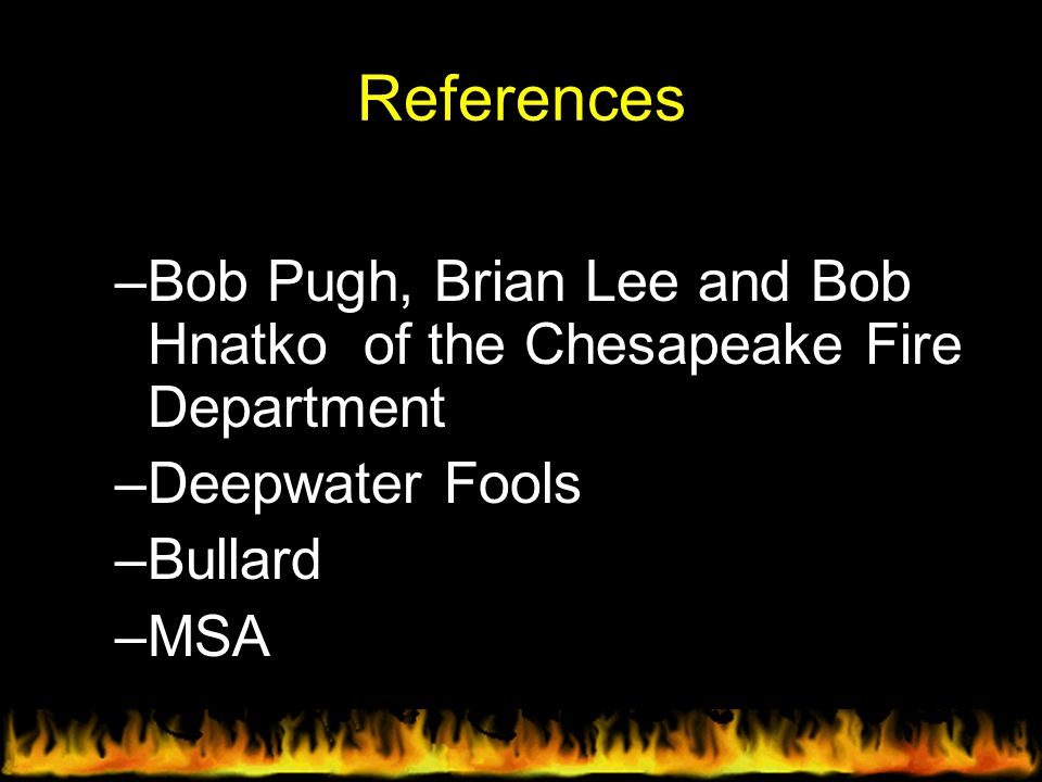 References –Bob Pugh, Brian Lee and Bob Hnatko of the Chesapeake Fire Department –Deepwater Fools –Bullard –MSA