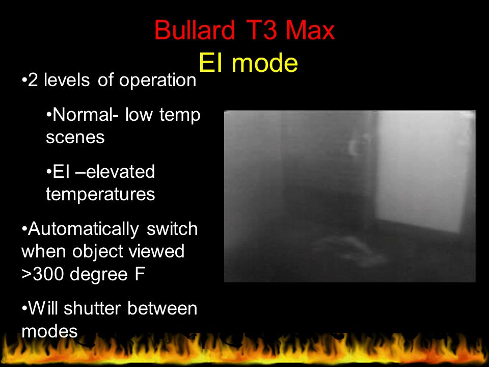 Bullard T3 Max EI mode 2 levels of operation Normal- low temp scenes EI –elevated temperatures Automatically switch when object viewed >300 degree F W