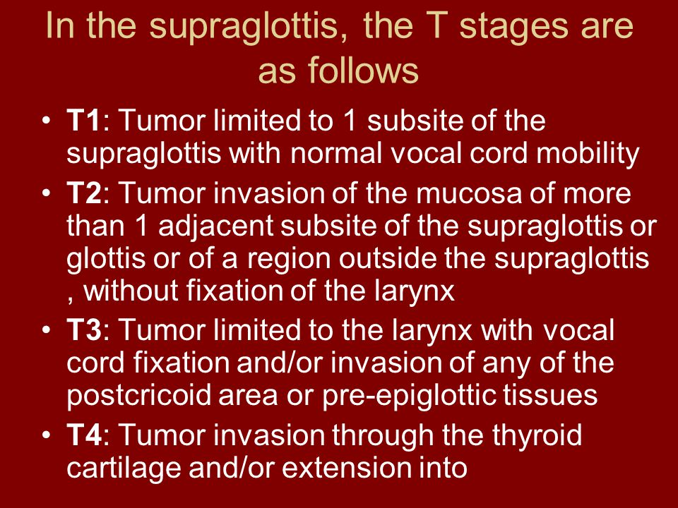 In the supraglottis, the T stages are as follows T1: Tumor limited to 1 subsite of the supraglottis with normal vocal cord mobility T2: Tumor invasion