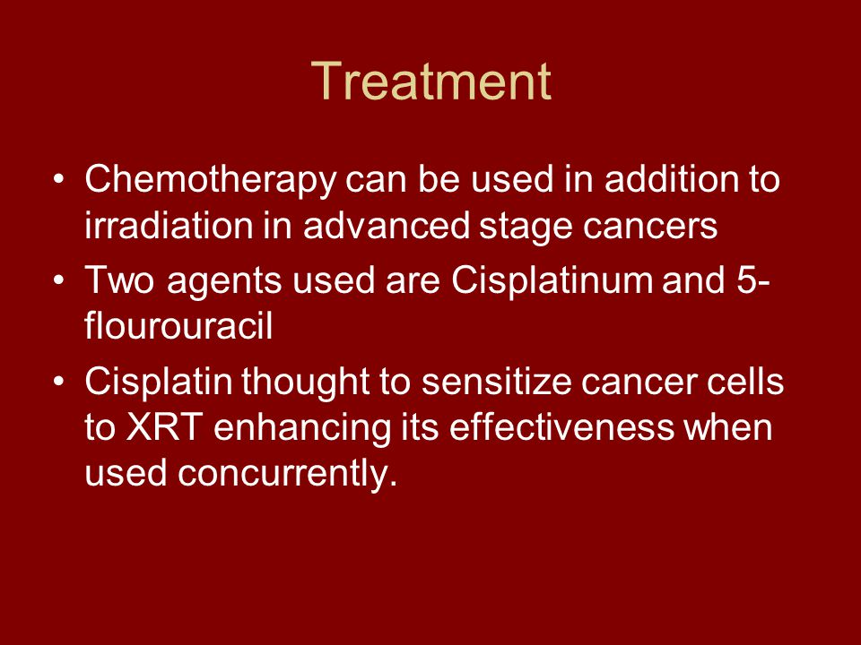 Treatment Chemotherapy can be used in addition to irradiation in advanced stage cancers Two agents used are Cisplatinum and 5- flourouracil Cisplatin