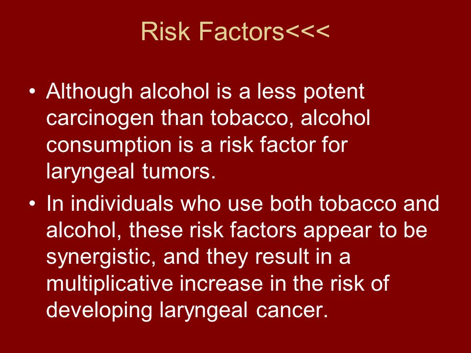 Risk Factors<<< Although alcohol is a less potent carcinogen than tobacco, alcohol consumption is a risk factor for laryngeal tumors. In individuals w