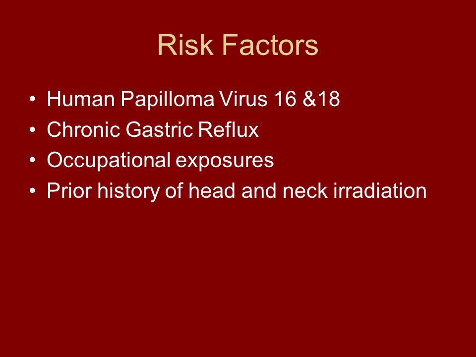 Risk Factors Human Papilloma Virus 16 &18 Chronic Gastric Reflux Occupational exposures Prior history of head and neck irradiation