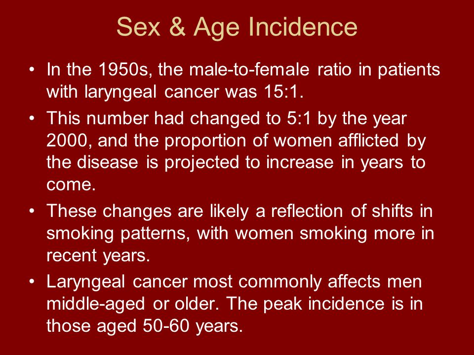 Sex & Age Incidence In the 1950s, the male-to-female ratio in patients with laryngeal cancer was 15:1. This number had changed to 5:1 by the year 2000