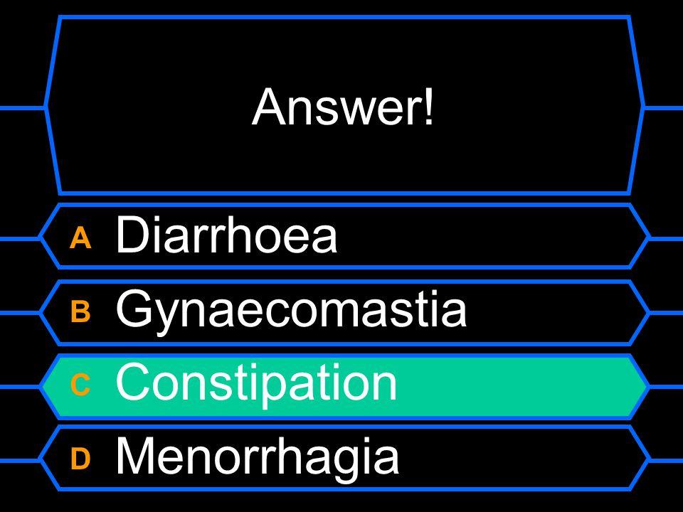 Answer! A Diarrhoea B Gynaecomastia C Constipation D Menorrhagia