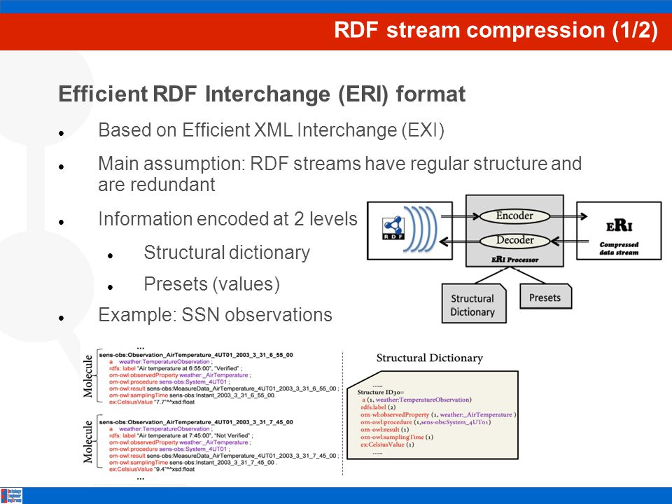 RDF stream compression (1/2) Efficient RDF Interchange (ERI) format Based on Efficient XML Interchange (EXI) Main assumption: RDF streams have regular structure and are redundant Information encoded at 2 levels Structural dictionary Presets (values) Example: SSN observations