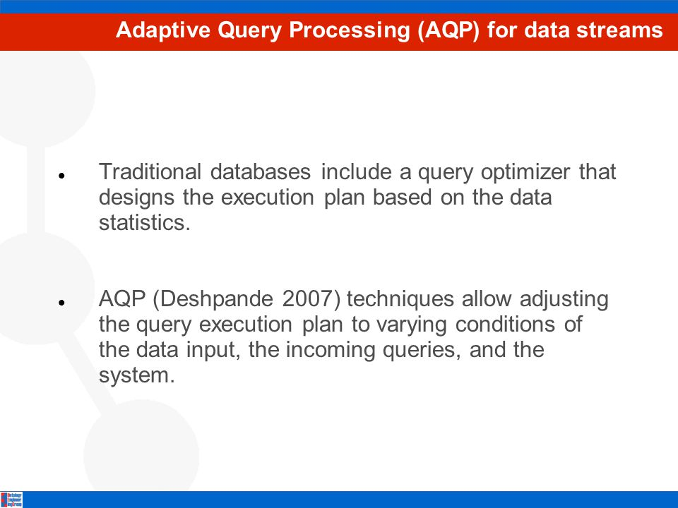 Adaptive Query Processing (AQP) for data streams Traditional databases include a query optimizer that designs the execution plan based on the data statistics.