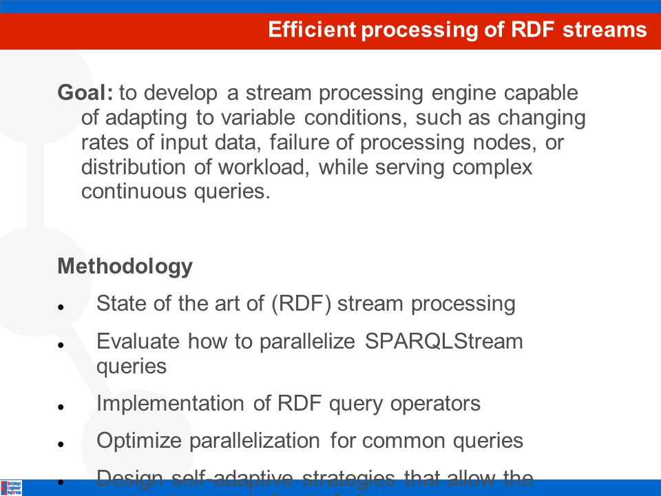 Efficient processing of RDF streams Goal: to develop a stream processing engine capable of adapting to variable conditions, such as changing rates of input data, failure of processing nodes, or distribution of workload, while serving complex continuous queries.