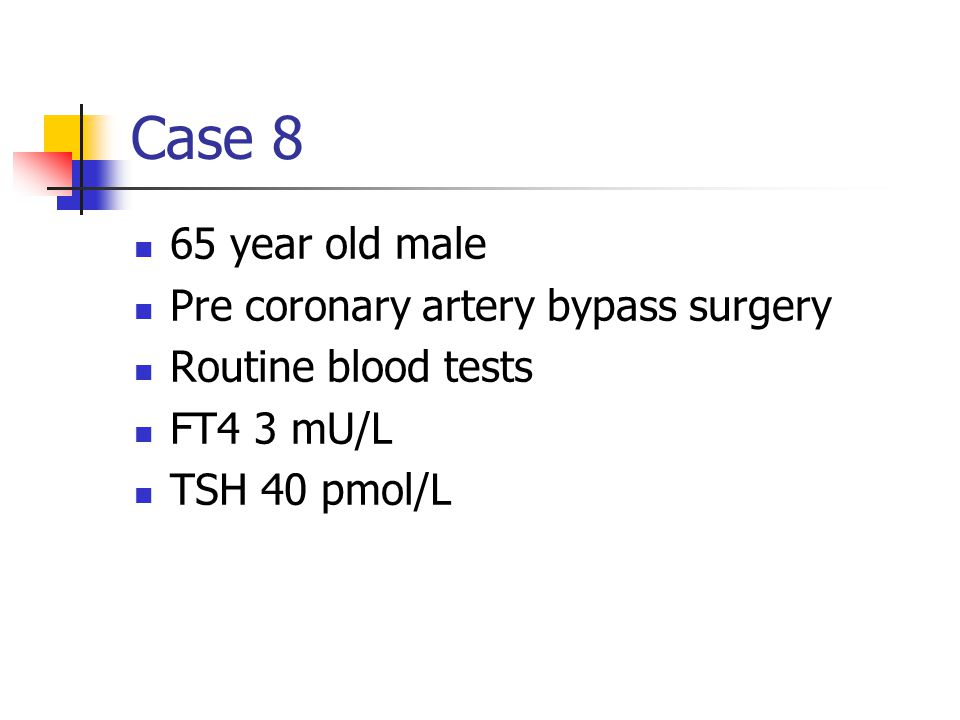Case 8 65 year old male Pre coronary artery bypass surgery Routine blood tests FT4 3 mU/L TSH 40 pmol/L